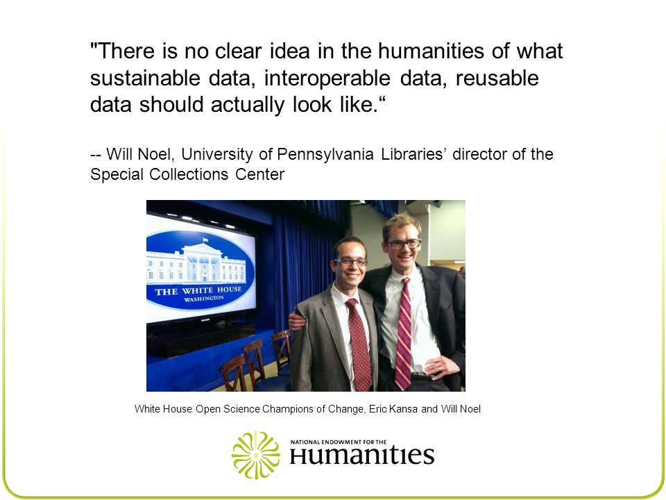 There is no clear idea in the humanities of what sustainable data, interoperable data, reusable data should actually look like. -- Will Noel, University of Pennsylvania Libraries' director of the Special Collections Center White House Open Science Champions of Change, Eric Kansa and Will Noel