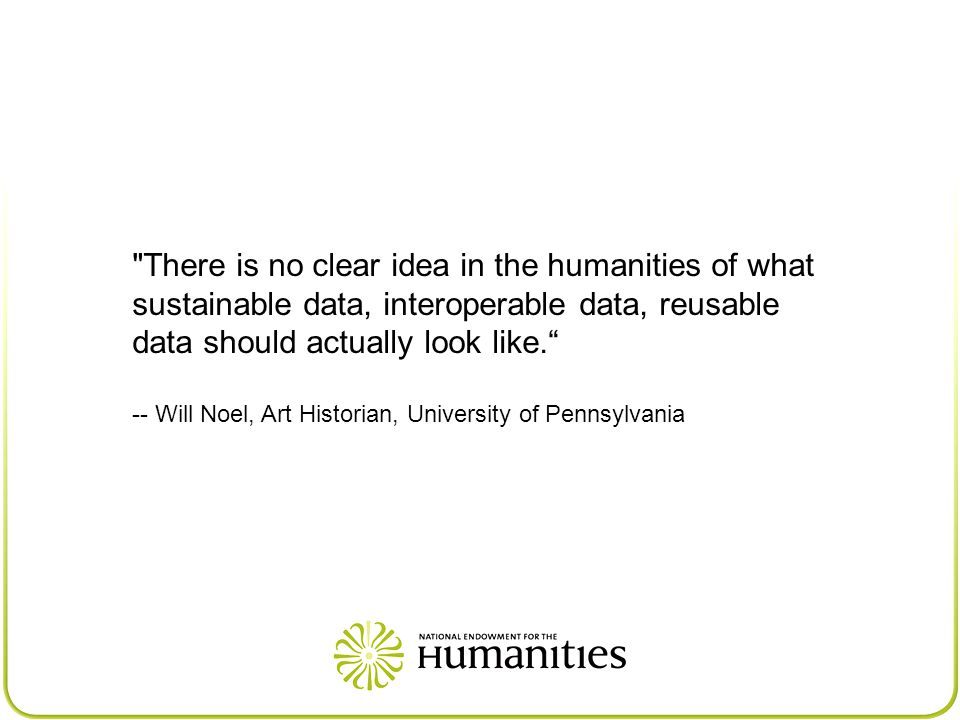There is no clear idea in the humanities of what sustainable data, interoperable data, reusable data should actually look like. -- Will Noel, Art Historian, University of Pennsylvania