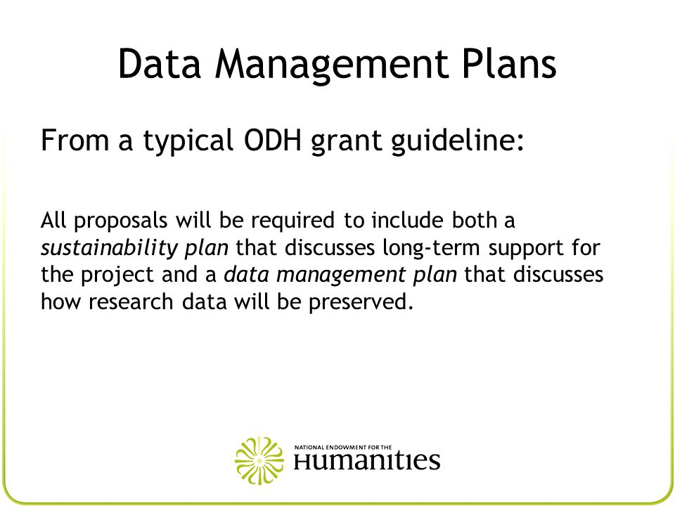 Data Management Plans From a typical ODH grant guideline: All proposals will be required to include both a sustainability plan that discusses long-term support for the project and a data management plan that discusses how research data will be preserved.