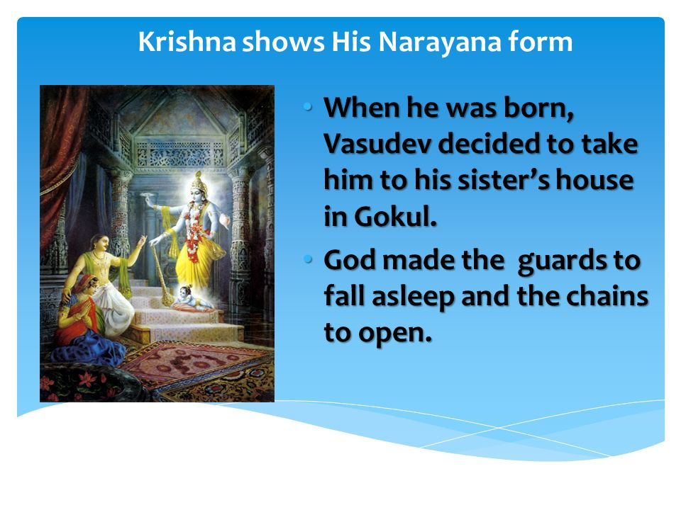Krishna shows His Narayana form When he was born, Vasudev decided to take him to his sister's house in Gokul.