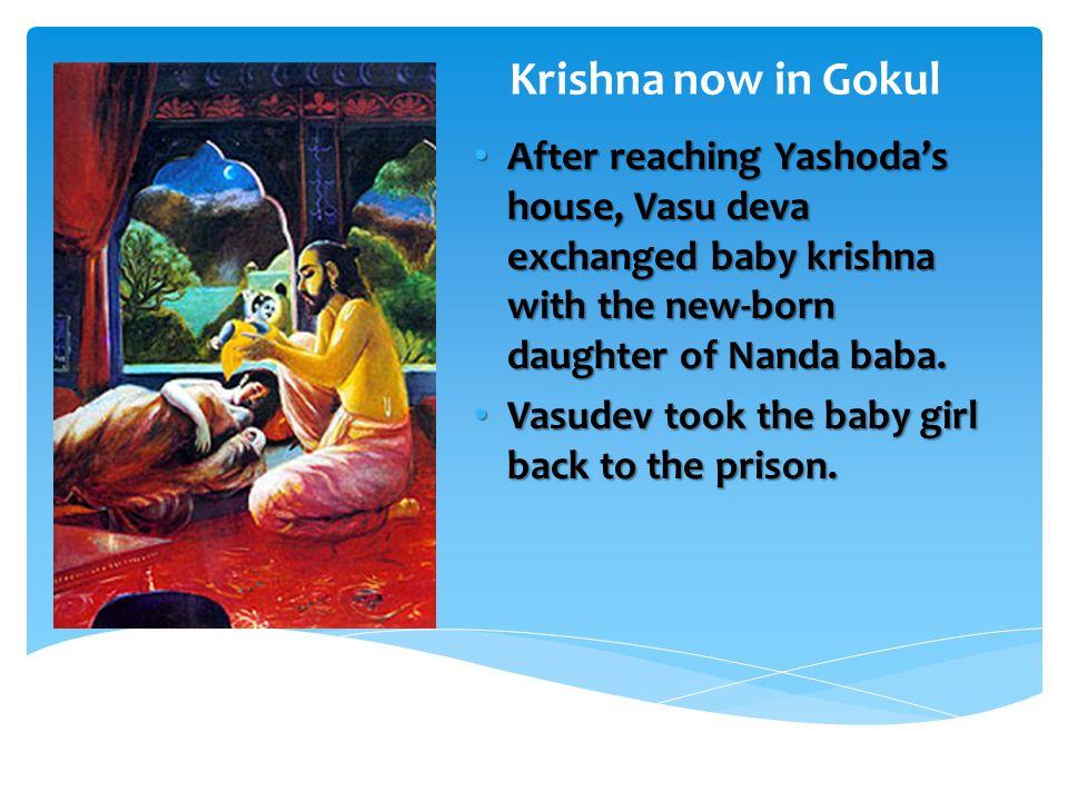 After reaching Yashoda's house, Vasu deva exchanged baby krishna with the new-born daughter of Nanda baba.