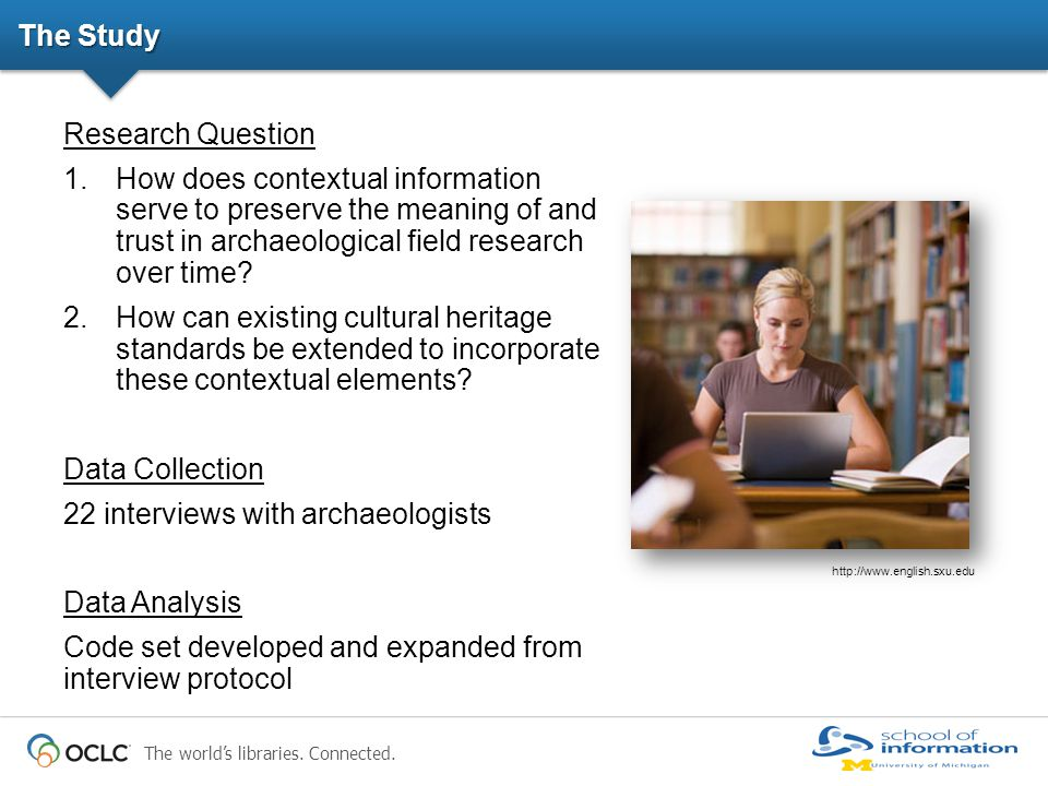 The world's libraries. Connected. The Study Research Question 1.How does contextual information serve to preserve the meaning of and trust in archaeol