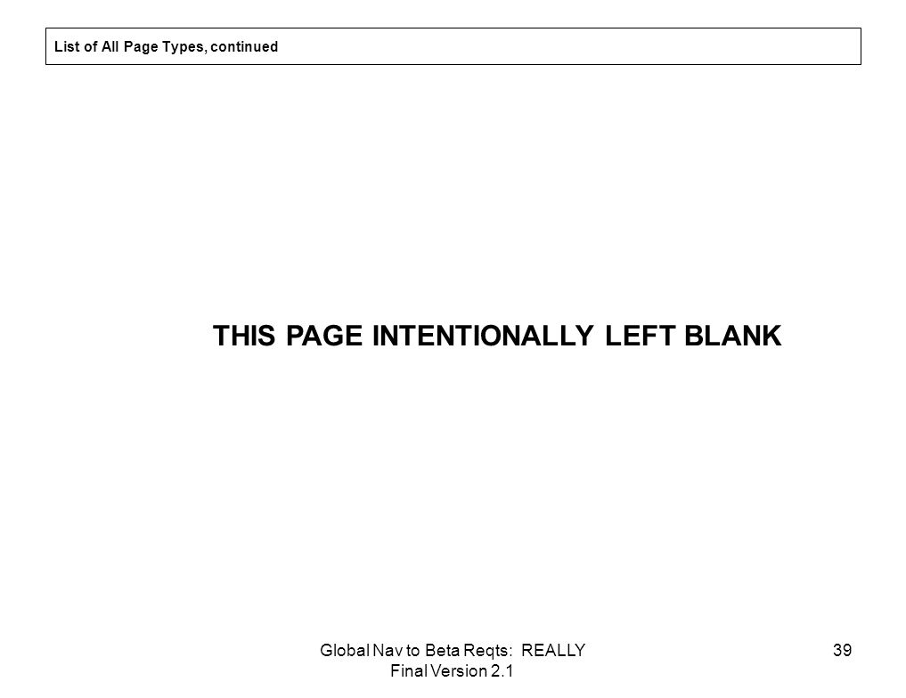 Global Nav to Beta Reqts: REALLY Final Version 2.1 39 List of All Page Types, continued THIS PAGE INTENTIONALLY LEFT BLANK