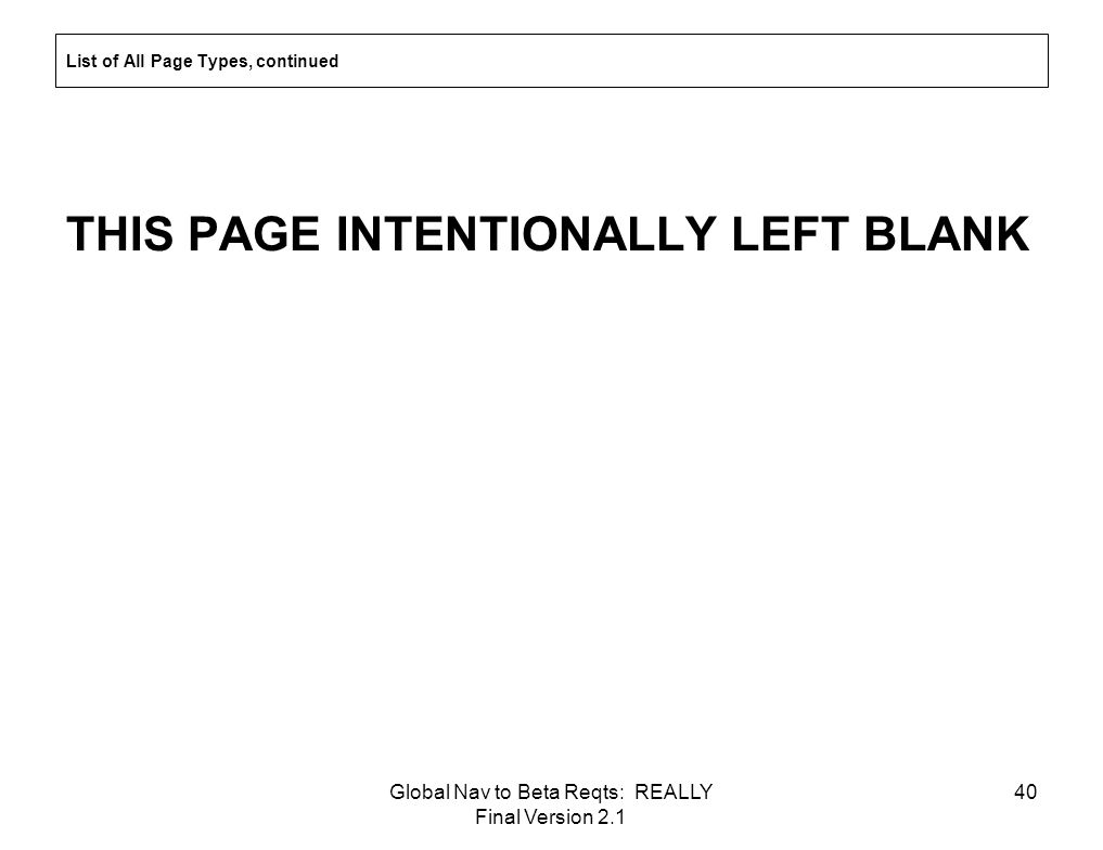 Global Nav to Beta Reqts: REALLY Final Version 2.1 40 List of All Page Types, continued THIS PAGE INTENTIONALLY LEFT BLANK