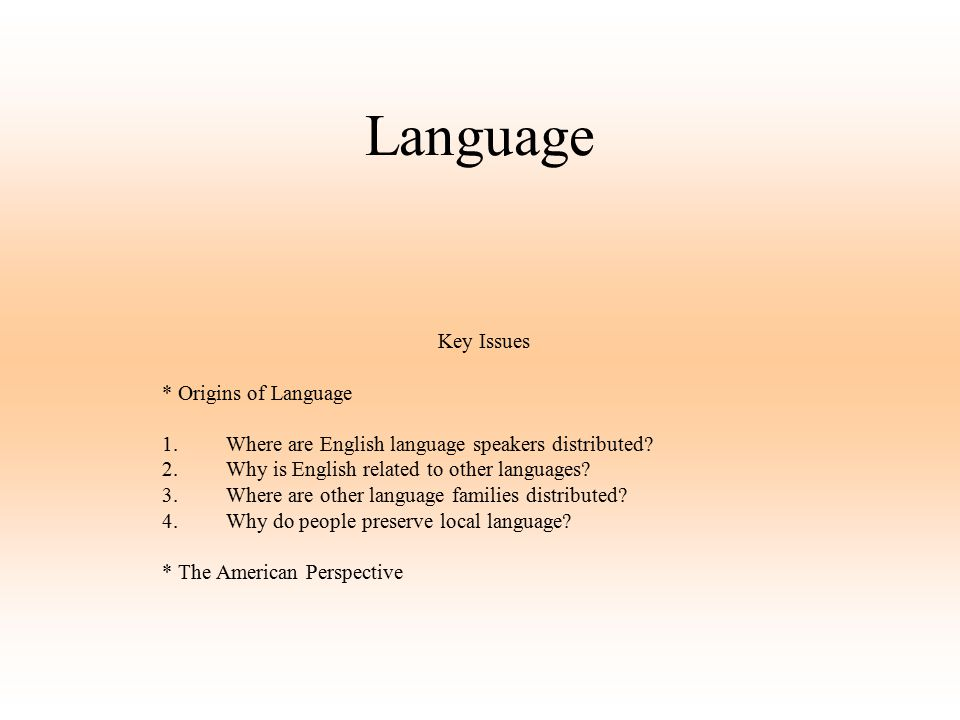 Language Key Issues * Origins of Language 1.Where are English language speakers distributed? 2.Why is English related to other languages? 3.Where are
