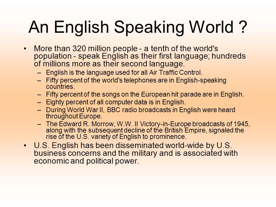 An English Speaking World ? More than 320 million people - a tenth of the world's population - speak English as their first language; hundreds of mill