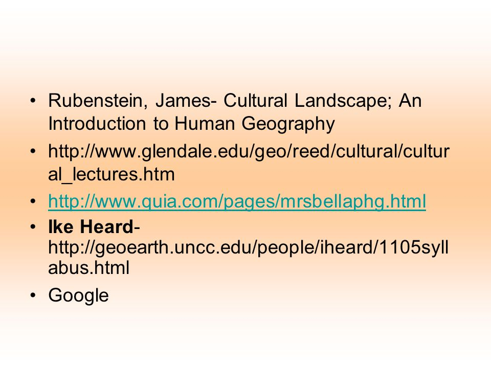Rubenstein, James- Cultural Landscape; An Introduction to Human Geography http://www.glendale.edu/geo/reed/cultural/cultur al_lectures.htm http://www.