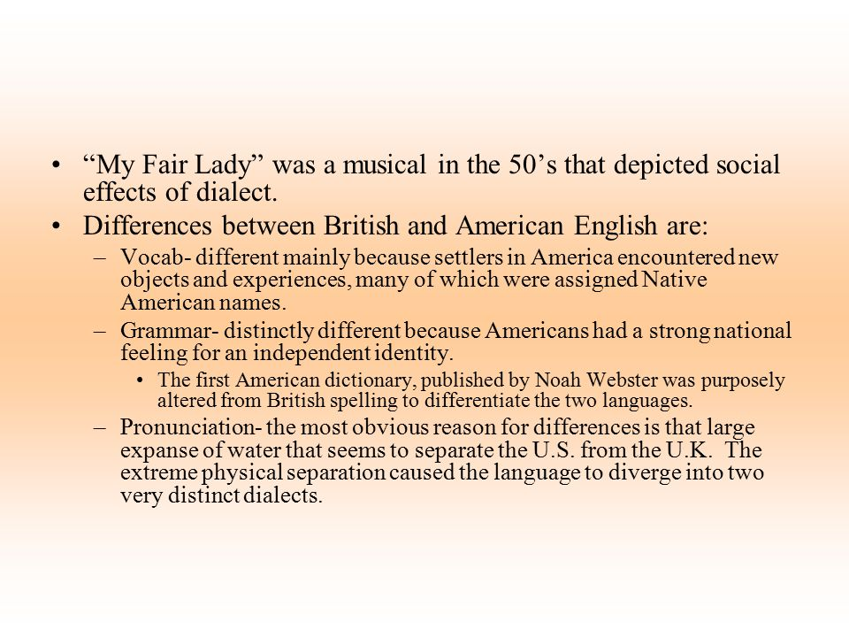 """""""My Fair Lady"""" was a musical in the 50's that depicted social effects of dialect. Differences between British and American English are: –Vocab- differ"""