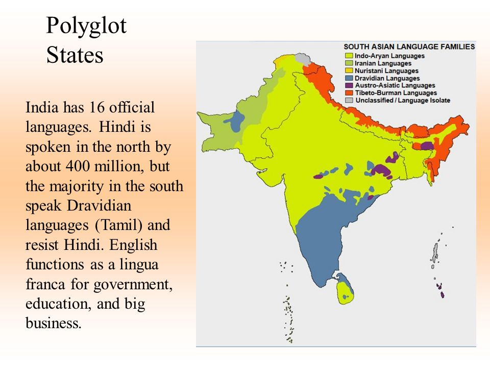 Polyglot States India has 16 official languages. Hindi is spoken in the north by about 400 million, but the majority in the south speak Dravidian lang