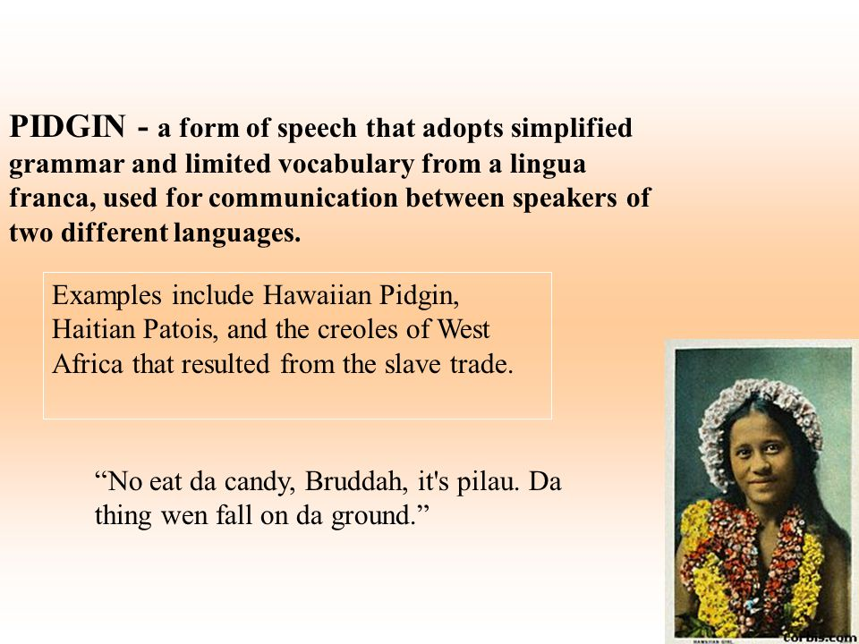 PIDGIN - a form of speech that adopts simplified grammar and limited vocabulary from a lingua franca, used for communication between speakers of two d