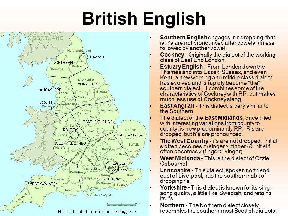 British English Southern English engages in r-dropping, that is, r's are not pronounced after vowels, unless followed by another vowel. Cockney - Orig