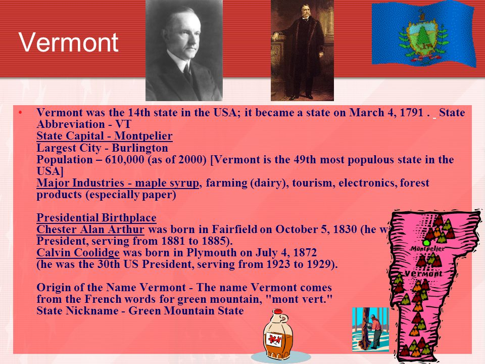 Vermont Vermont was the 14th state in the USA; it became a state on March 4, 1791.
