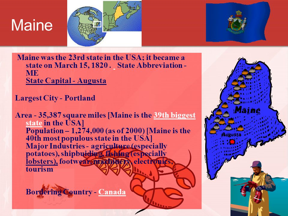 Maine Maine was the 23rd state in the USA; it became a state on March 15, 1820.