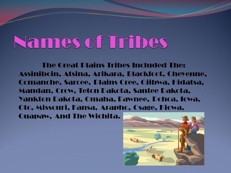 The Great Plains Tribes Included The: Assiniboin, Atsina, Arikara, Blackfoot, Cheyenne, Comanche, Sarcee, Plains Cree, Ojibwa, Hidatsa, Mandan, Crow,