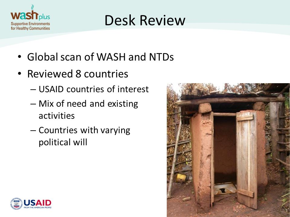 Desk Review Results Good understanding of WASH related to NTDs of interest Contributes to the global conversation of WASH inputs to reducing NTD prevalence Highlights – Countries with good policy context – Countries with engaged WASH presence – WASH-integration activities in countries