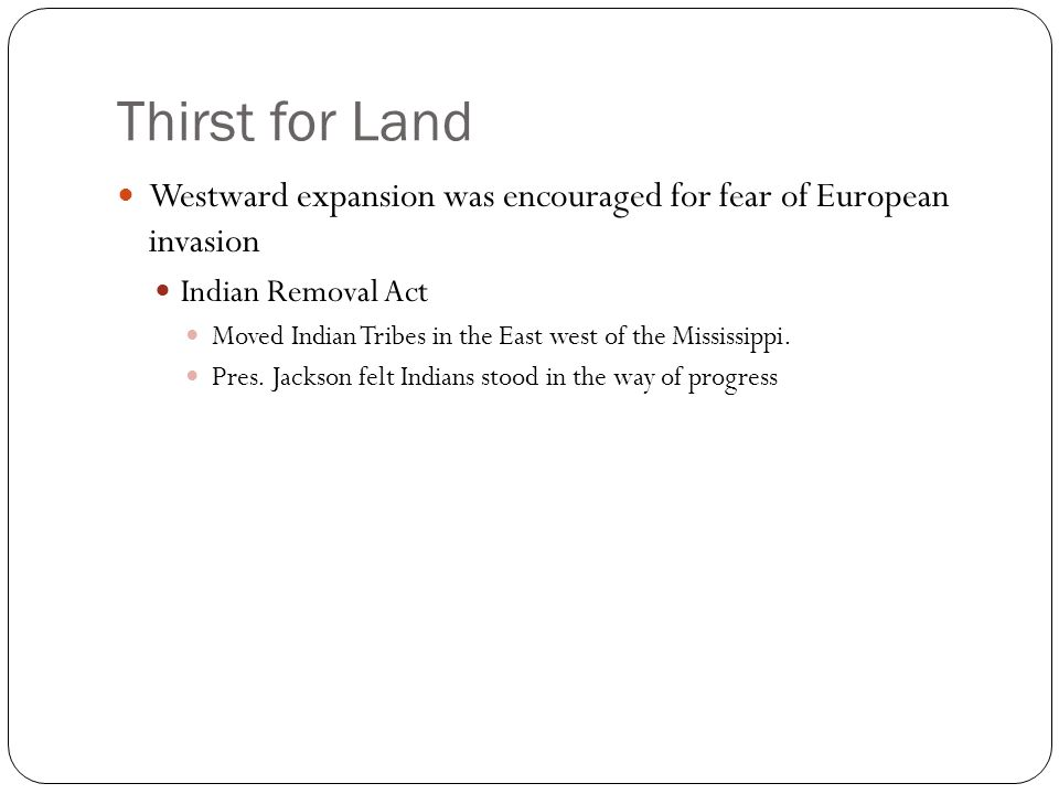 Thirst for Land Westward expansion was encouraged for fear of European invasion Indian Removal Act Moved Indian Tribes in the East west of the Mississ