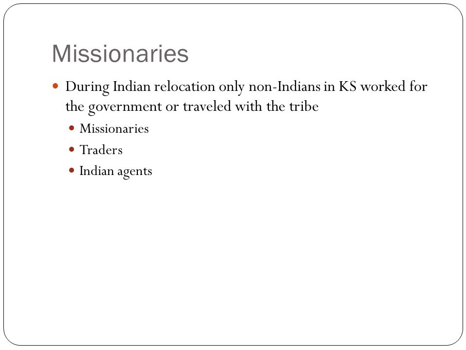 Missionaries During Indian relocation only non-Indians in KS worked for the government or traveled with the tribe Missionaries Traders Indian agents