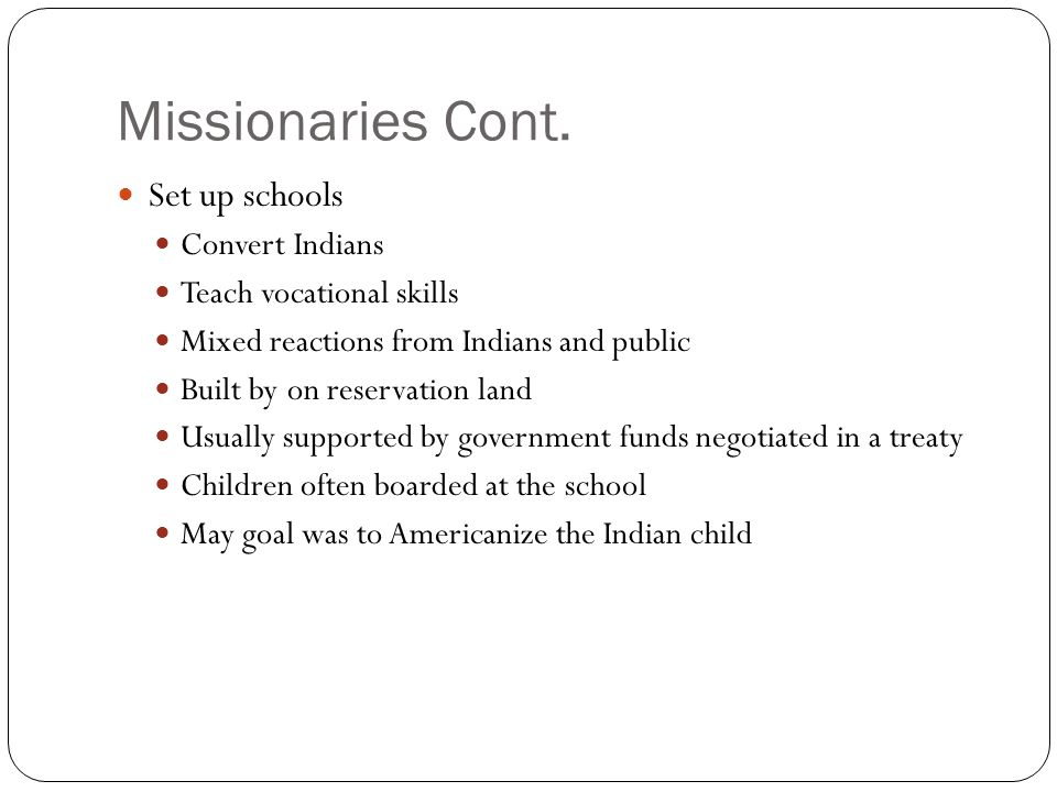 Missionaries Cont. Set up schools Convert Indians Teach vocational skills Mixed reactions from Indians and public Built by on reservation land Usually