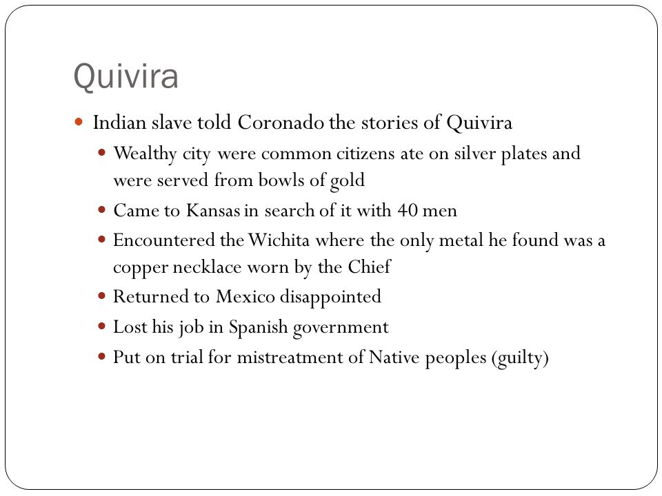 Quivira Indian slave told Coronado the stories of Quivira Wealthy city were common citizens ate on silver plates and were served from bowls of gold Ca