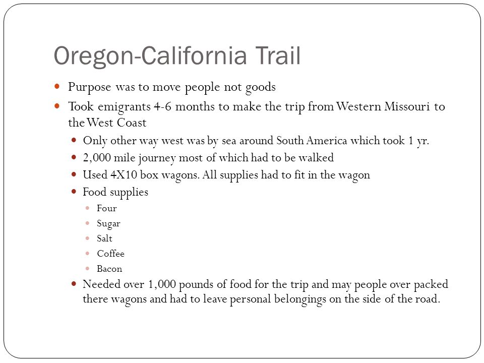 Oregon-California Trail Purpose was to move people not goods Took emigrants 4-6 months to make the trip from Western Missouri to the West Coast Only o