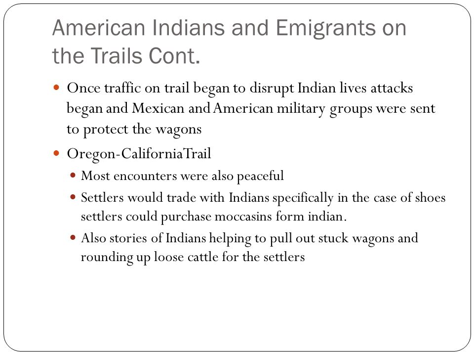 American Indians and Emigrants on the Trails Cont. Once traffic on trail began to disrupt Indian lives attacks began and Mexican and American military