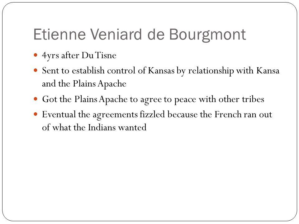 Etienne Veniard de Bourgmont 4yrs after Du Tisne Sent to establish control of Kansas by relationship with Kansa and the Plains Apache Got the Plains A