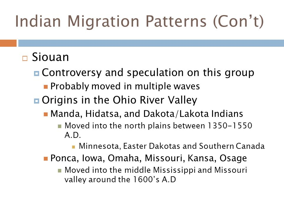 Indian Migration Patterns (Con't)  Siouan  Controversy and speculation on this group Probably moved in multiple waves  Origins in the Ohio River Va