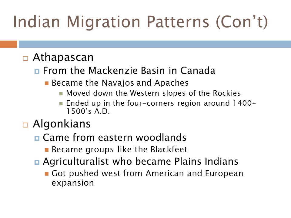 Indian Migration Patterns (Con't)  Athapascan  From the Mackenzie Basin in Canada Became the Navajos and Apaches Moved down the Western slopes of the Rockies Ended up in the four-corners region around 1400- 1500's A.D.