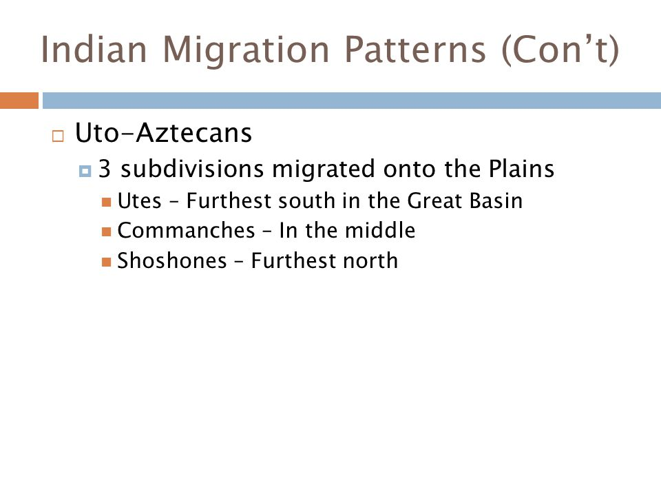 Indian Migration Patterns (Con't)  Uto-Aztecans  3 subdivisions migrated onto the Plains Utes – Furthest south in the Great Basin Commanches – In th