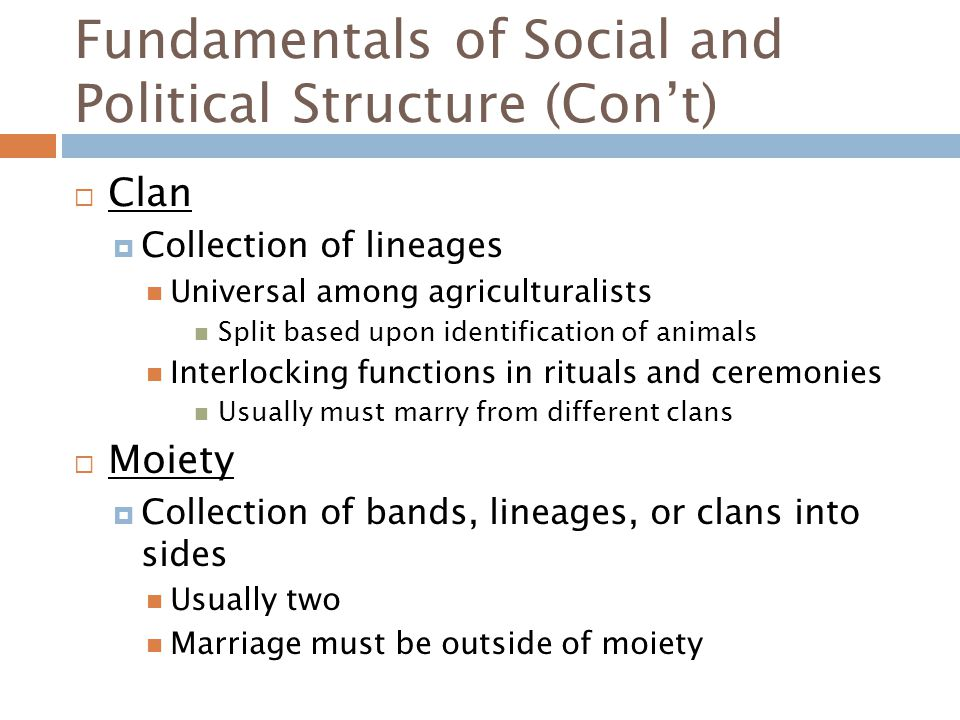 Fundamentals of Social and Political Structure (Con't)  Clan  Collection of lineages Universal among agriculturalists Split based upon identification of animals Interlocking functions in rituals and ceremonies Usually must marry from different clans  Moiety  Collection of bands, lineages, or clans into sides Usually two Marriage must be outside of moiety