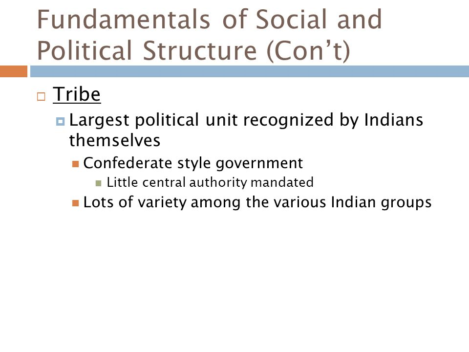 Fundamentals of Social and Political Structure (Con't)  Tribe  Largest political unit recognized by Indians themselves Confederate style government Little central authority mandated Lots of variety among the various Indian groups