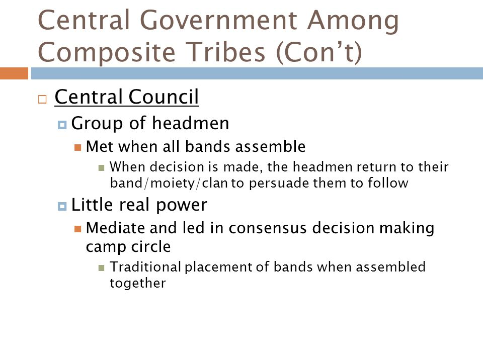 Central Government Among Composite Tribes (Con't)  Central Council  Group of headmen Met when all bands assemble When decision is made, the headmen return to their band/moiety/clan to persuade them to follow  Little real power Mediate and led in consensus decision making camp circle Traditional placement of bands when assembled together