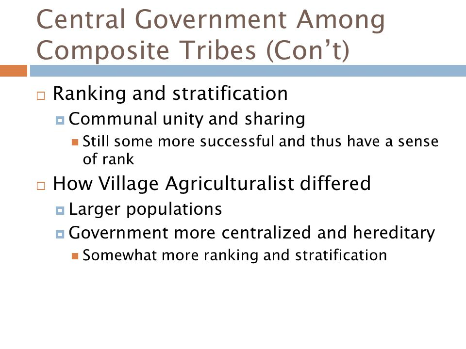Central Government Among Composite Tribes (Con't)  Ranking and stratification  Communal unity and sharing Still some more successful and thus have a sense of rank  How Village Agriculturalist differed  Larger populations  Government more centralized and hereditary Somewhat more ranking and stratification