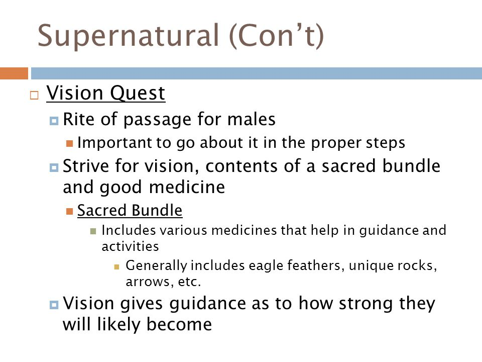 Supernatural (Con't)  Vision Quest  Rite of passage for males Important to go about it in the proper steps  Strive for vision, contents of a sacred bundle and good medicine Sacred Bundle Includes various medicines that help in guidance and activities Generally includes eagle feathers, unique rocks, arrows, etc.