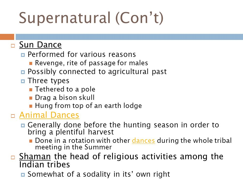 Supernatural (Con't)  Sun Dance  Performed for various reasons Revenge, rite of passage for males  Possibly connected to agricultural past  Three