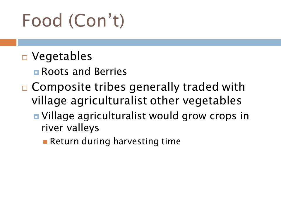 Food (Con't)  Vegetables  Roots and Berries  Composite tribes generally traded with village agriculturalist other vegetables  Village agriculturalist would grow crops in river valleys Return during harvesting time