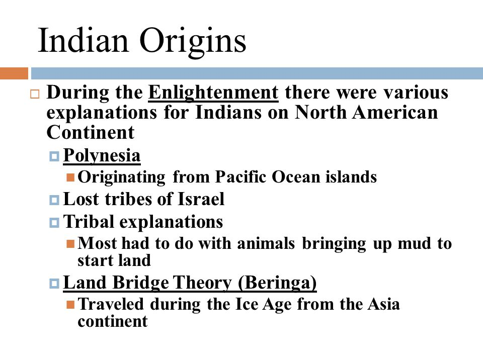 Indian Origins  During the Enlightenment there were various explanations for Indians on North American Continent  Polynesia Originating from Pacific Ocean islands  Lost tribes of Israel  Tribal explanations Most had to do with animals bringing up mud to start land  Land Bridge Theory (Beringa) Traveled during the Ice Age from the Asia continent