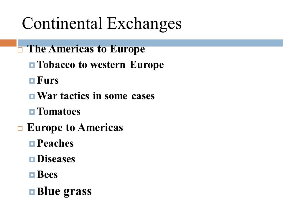 Continental Exchanges  The Americas to Europe  Tobacco to western Europe  Furs  War tactics in some cases  Tomatoes  Europe to Americas  Peaches  Diseases  Bees  B lue grass