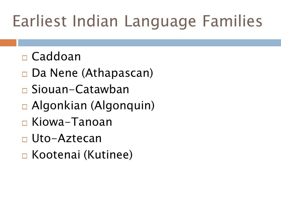 Earliest Indian Language Families  Caddoan  Da Nene (Athapascan)  Siouan-Catawban  Algonkian (Algonquin)  Kiowa-Tanoan  Uto-Aztecan  Kootenai (Kutinee)
