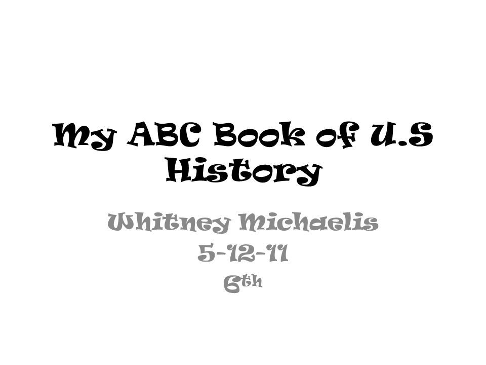 My ABC Book of U.S History Whitney Michaelis 5-12-11 6 th