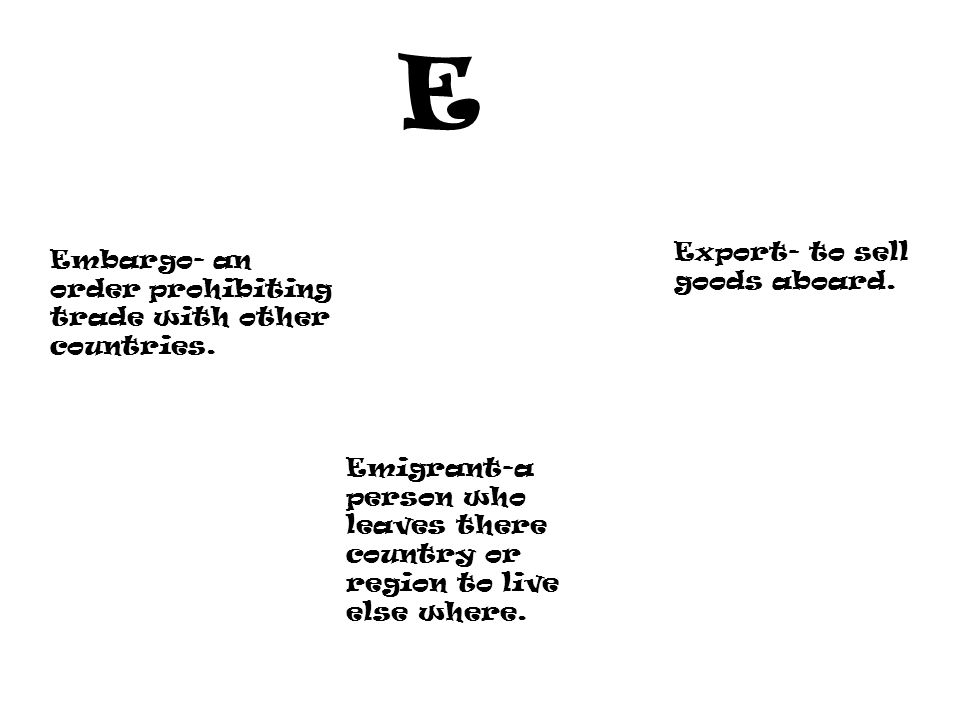 E Embargo- an order prohibiting trade with other countries.