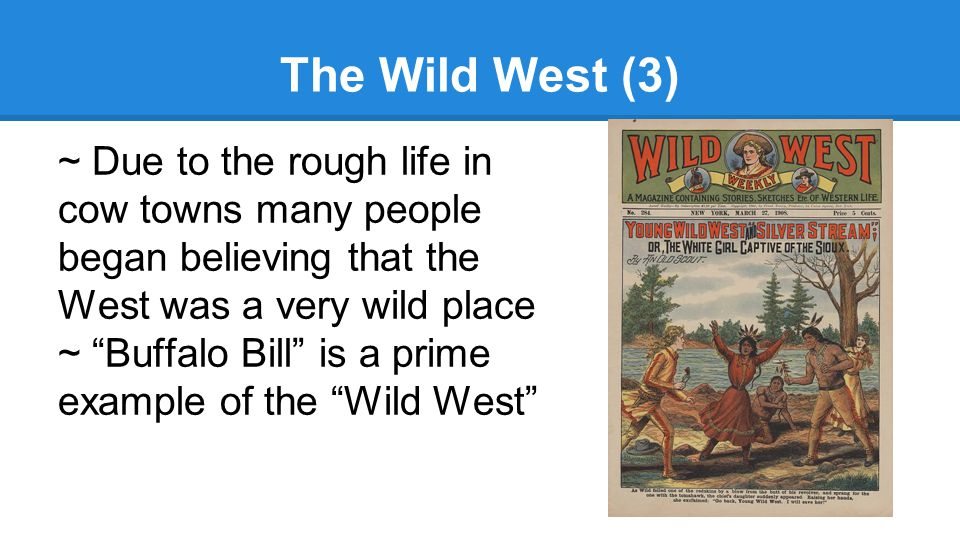 The Wild West (3) ~ Due to the rough life in cow towns many people began believing that the West was a very wild place ~ Buffalo Bill is a prime example of the Wild West