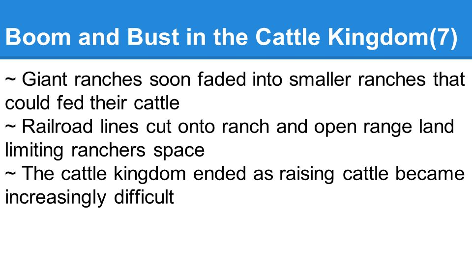 Boom and Bust in the Cattle Kingdom(7) ~ Giant ranches soon faded into smaller ranches that could fed their cattle ~ Railroad lines cut onto ranch and open range land limiting ranchers space ~ The cattle kingdom ended as raising cattle became increasingly difficult