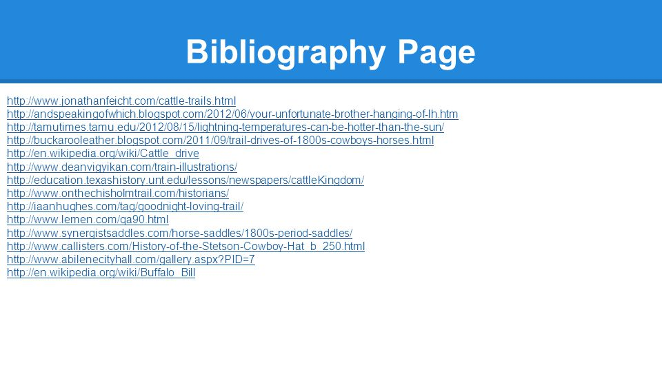Bibliography Page http://www.jonathanfeicht.com/cattle-trails.html http://andspeakingofwhich.blogspot.com/2012/06/your-unfortunate-brother-hanging-of-lh.htm http://tamutimes.tamu.edu/2012/08/15/lightning-temperatures-can-be-hotter-than-the-sun/ http://buckarooleather.blogspot.com/2011/09/trail-drives-of-1800s-cowboys-horses.html http://en.wikipedia.org/wiki/Cattle_drive http://www.deanvigyikan.com/train-illustrations/ http://education.texashistory.unt.edu/lessons/newspapers/cattleKingdom/ http://www.onthechisholmtrail.com/historians/ http://iaanhughes.com/tag/goodnight-loving-trail/ http://www.lemen.com/qa90.html http://www.synergistsaddles.com/horse-saddles/1800s-period-saddles/ http://www.callisters.com/History-of-the-Stetson-Cowboy-Hat_b_250.html http://www.abilenecityhall.com/gallery.aspx?PID=7 http://en.wikipedia.org/wiki/Buffalo_Bill