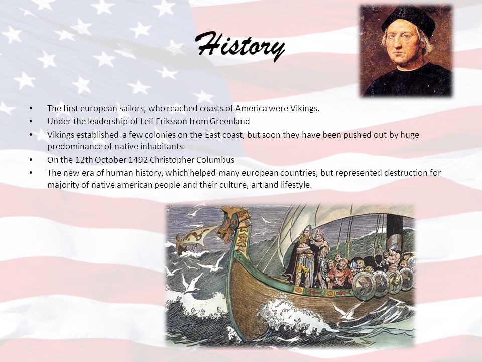 History The first european sailors, who reached coasts of America were Vikings. Under the leadership of Leif Eriksson from Greenland Vikings establish