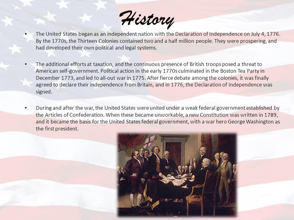 History The United States began as an independent nation with the Declaration of Independence on July 4, 1776. By the 1770s, the Thirteen Colonies con