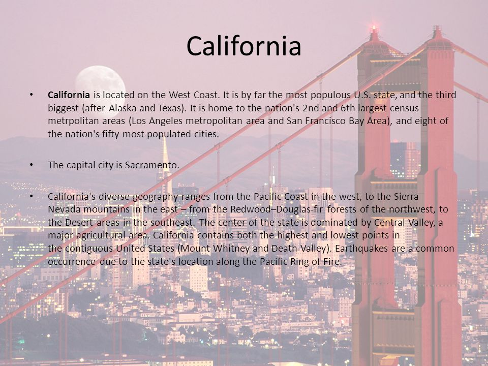 California California is located on the West Coast. It is by far the most populous U.S. state, and the third biggest (after Alaska and Texas). It is h