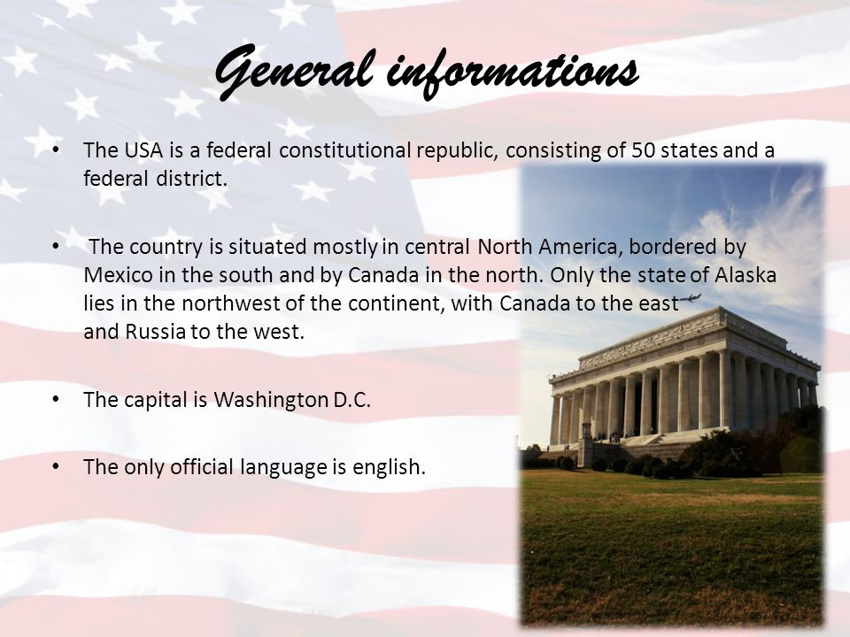 General informations The USA is a federal constitutional republic, consisting of 50 states and a federal district. The country is situated mostly in c