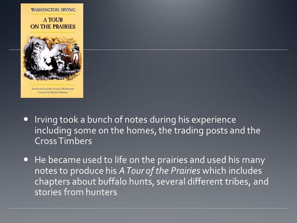Irving took a bunch of notes during his experience including some on the homes, the trading posts and the Cross Timbers He became used to life on the prairies and used his many notes to produce his A Tour of the Prairies which includes chapters about buffalo hunts, several different tribes, and stories from hunters