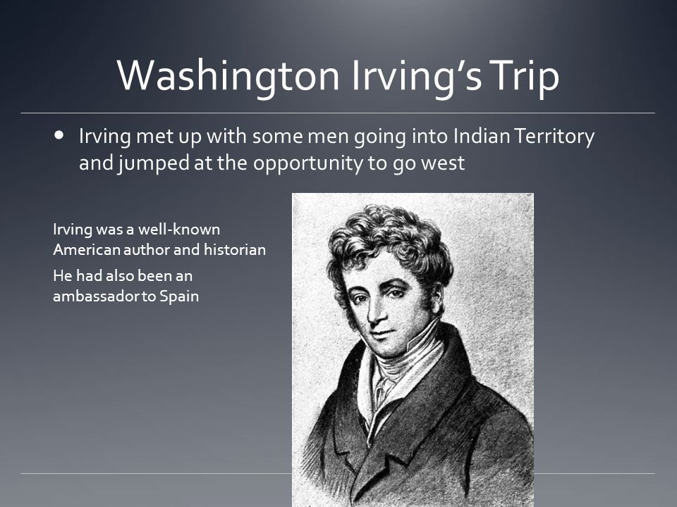 Washington Irving's Trip Irving met up with some men going into Indian Territory and jumped at the opportunity to go west Irving was a well-known American author and historian He had also been an ambassador to Spain